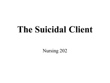 The Suicidal Client Nursing 202. The Suicidal Client Approximately 30,000 persons in the United States end their lives each year by suicide. Suicide is.