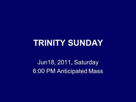 TRINITY SUNDAY Jun18, 2011, Saturday 6:00 PM Anticipated Mass.