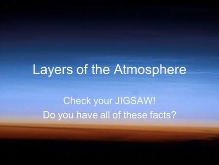 Layers of the Atmosphere Check your JIGSAW! Do you have all of these facts?