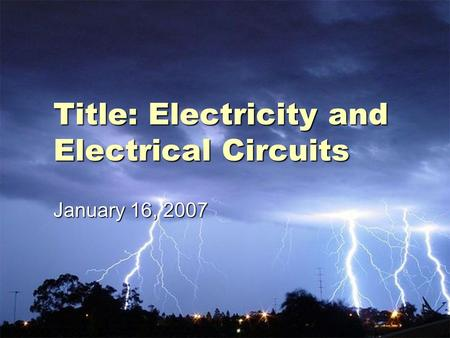Title: Electricity and Electrical Circuits January 16, 2007.