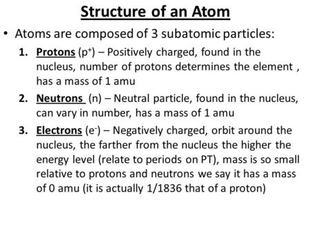 Structure of an Atom Atoms are composed of 3 subatomic particles: 1.Protons (p + ) – Positively charged, found in the nucleus, number of protons determines.