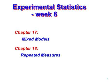 1 Experimental Statistics - week 8 Chapter 17: Mixed Models Chapter 18: Repeated Measures.