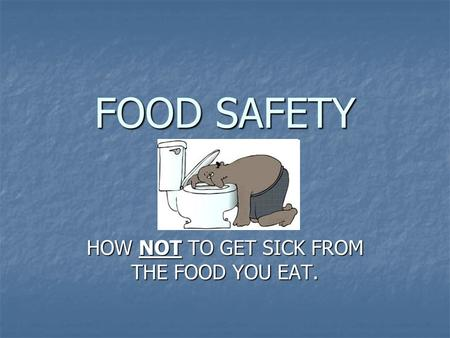 FOOD SAFETY HOW NOT TO GET SICK FROM THE FOOD YOU EAT.