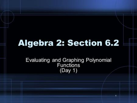 1 Algebra 2: Section 6.2 Evaluating and Graphing Polynomial Functions (Day 1)