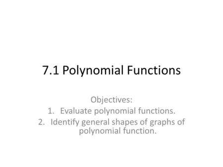 7.1 Polynomial Functions Objectives: 1.Evaluate polynomial functions. 2.Identify general shapes of graphs of polynomial function.