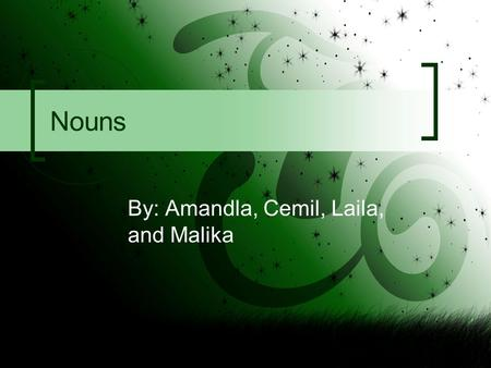Nouns By: Amandla, Cemil, Laila, and Malika. What are nouns? Nouns are words that name people, places, things or ideas. There are different types of nouns.