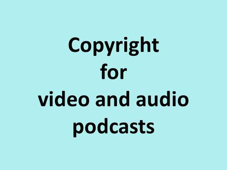 Copyright for video and audio podcasts. What is protected by copyright? Original literary works such as novels or poems, tables or lists and computer.
