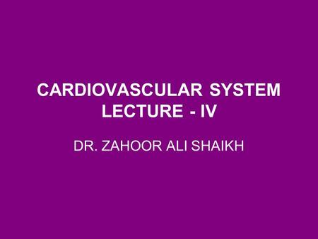 DR. ZAHOOR ALI SHAIKH CARDIOVASCULAR SYSTEM LECTURE - IV.