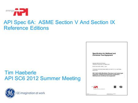 API Spec 6A: ASME Section V And Section IX Reference Editions Tim Haeberle API SC6 2012 Summer Meeting.