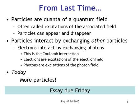 Phy107 Fall 2006 1 From Last Time… Particles are quanta of a quantum field –Often called excitations of the associated field –Particles can appear and.