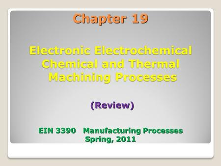 Chapter 19 Electronic Electrochemical Chemical and Thermal Machining Processes (Review) EIN 3390 Manufacturing Processes Spring, 2011.