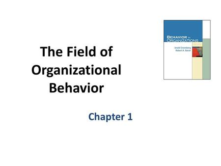 The Field of Organizational Behavior Chapter 1. Learning Objectives 1.Define the concepts of organization and organizational behavior (OB). 2.Describe.