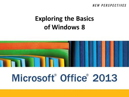 Microsoft Office 2013 ®® Exploring the Basics of Windows 8.
