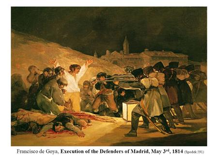 Francisco de Goya, Execution of the Defenders of Madrid, May 3 rd, 1814 (Spodek 591)