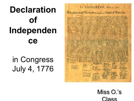 Declaration of Independen ce in Congress July 4, 1776 Miss O.'s Class.