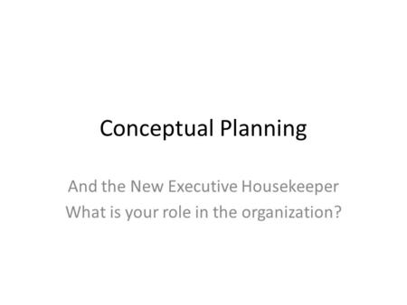 Conceptual Planning And the New Executive Housekeeper What is your role in the organization?