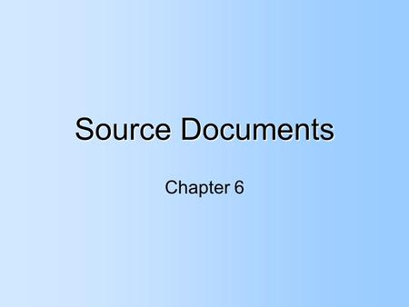 Source Documents Chapter 6. Source Documents Shows the _______ of the transaction and provides all the _____________ needed to account for it properly.