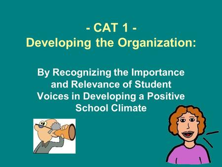 - CAT 1 - Developing the Organization: By Recognizing the Importance and Relevance of Student Voices in Developing a Positive School Climate.