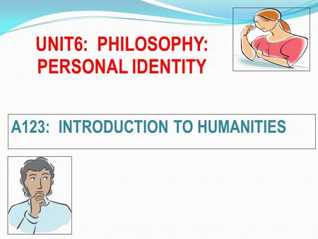 UNIT6: PHILOSOPHY: PERSONAL IDENTITY A123: INTRODUCTION TO HUMANITIES.