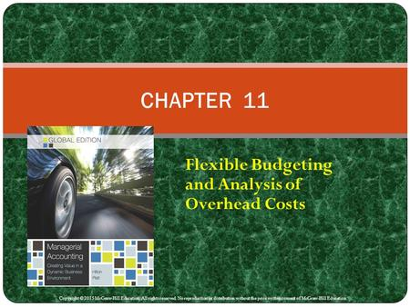 Flexible Budgeting and Analysis of Overhead Costs CHAPTER 11 Copyright © 2015 McGraw-Hill Education. All rights reserved. No reproduction or distribution.