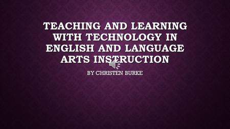 TEACHING AND LEARNING WITH TECHNOLOGY IN ENGLISH AND LANGUAGE ARTS INSTRUCTION BY CHRISTEN BURKE.