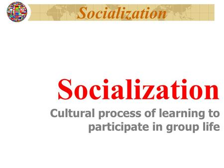 Socialization Cultural process of learning to participate in group life.
