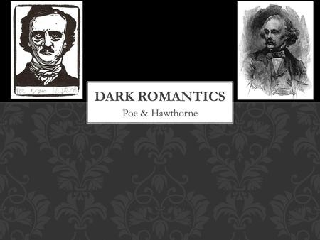 Poe & Hawthorne. Dark Romanticism Presents characters who are prone to sin and self destruction Exposes natural world as being dark, decaying, and mysterious.
