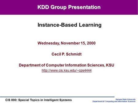 Kansas State University Department of Computing and Information Sciences CIS 890: Special Topics in Intelligent Systems Wednesday, November 15, 2000 Cecil.