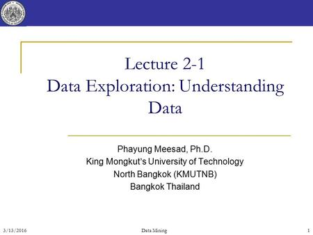 3/13/2016 Data Mining 1 Lecture 2-1 Data Exploration: Understanding Data Phayung Meesad, Ph.D. King Mongkut's University of Technology North Bangkok (KMUTNB)