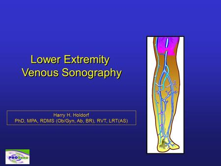 Lower Extremity Venous Sonography Harry H. Holdorf PhD, MPA, RDMS (Ob/Gyn, Ab, BR), RVT, LRT(AS)