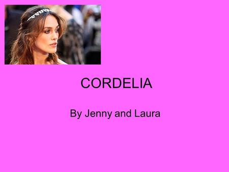CORDELIA By Jenny and Laura. Significant Quotations 'Unhappy that I am, I cannot heave my heart into my mouth: I love your majesty according to my bond,