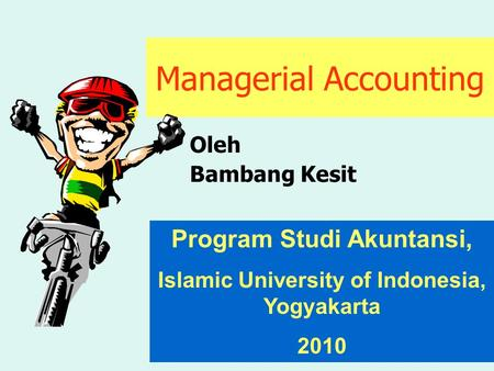 Managerial Accounting Oleh Bambang Kesit Program Studi Akuntansi, Islamic University of Indonesia, Yogyakarta 2010.