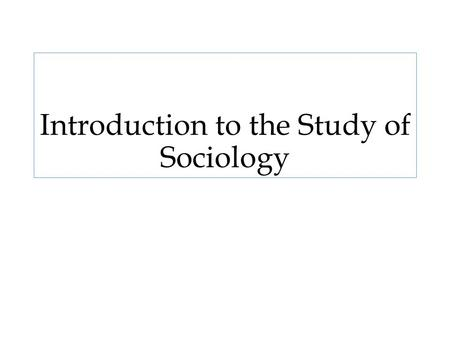 Introduction to the Study of Sociology. ??? What is sociology and why is it important and beneficial? What can a sociological perspective bring to our.