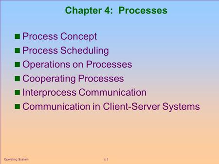 4.1 Operating System Chapter 4: Processes Process Concept Process Scheduling Operations on Processes Cooperating Processes Interprocess Communication Communication.