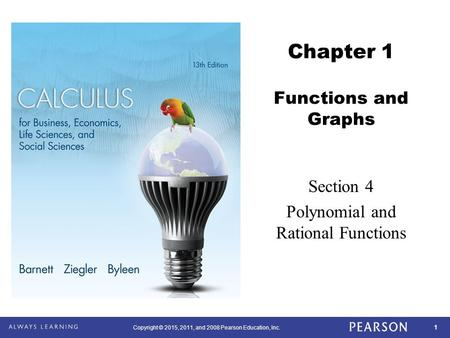 1 Copyright © 2015, 2011, and 2008 Pearson Education, Inc. Chapter 1 Functions and Graphs Section 4 Polynomial and Rational Functions.