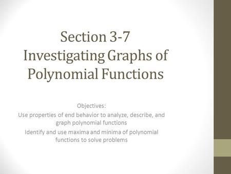 Section 3-7 Investigating Graphs of Polynomial Functions Objectives: Use properties of end behavior to analyze, describe, and graph polynomial functions.