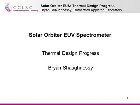 Solar Orbiter EUS: Thermal Design Progress Bryan Shaughnessy, Rutherford Appleton Laboratory 1 Solar Orbiter EUV Spectrometer Thermal Design Progress Bryan.