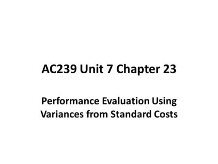 AC239 Unit 7 Chapter 23 Performance Evaluation Using Variances from Standard Costs.