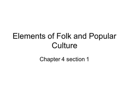 Elements of Folk and Popular Culture Chapter 4 section 1.