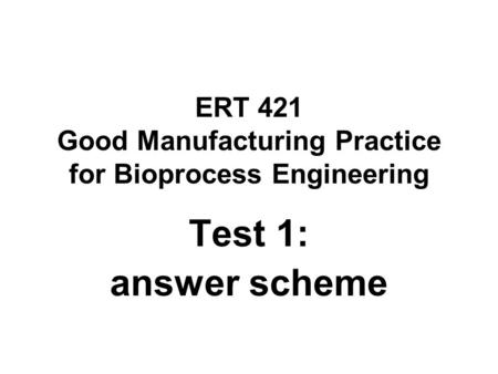 ERT 421 Good Manufacturing Practice for Bioprocess Engineering Test 1: answer scheme.