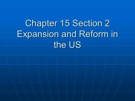 Chapter 15 Section 2 Expansion and Reform in the US.