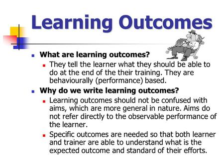 Learning Outcomes What are learning outcomes? What are learning outcomes? They tell the learner what they should be able to do at the end of the their.