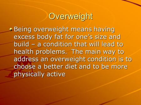 Overweight Being overweight means having excess body fat for one's size and build – a condition that will lead to health problems. The main way to address.