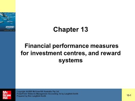 Chapter 13 Financial performance measures for investment centres, and reward systems 13-1 Copyright  2009 McGraw-Hill Australia Pty Ltd PowerPoint Slides.