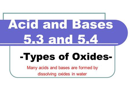 Acid and Bases 5.3 and 5.4 -Types of Oxides- Many acids and bases are formed by dissolving oxides in water.