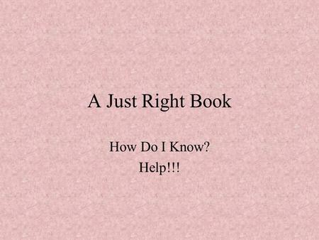 A Just Right Book How Do I Know? Help!!! Too Easy You have read the book a lot. You understand the story very well. You know all or almost all the words.
