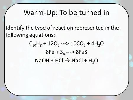 Warm-Up: To be turned in Identify the type of reaction represented in the following equations: C 10 H 8 + 12O 2 ---> 10CO 2 + 4H 2 O 8Fe + S 8 ---> 8FeS.