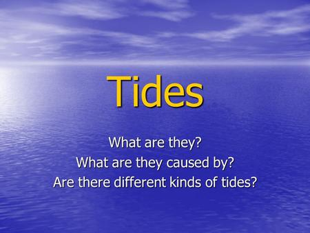Tides What are they? What are they caused by? Are there different kinds of tides?