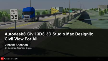 © 2012 Autodesk Autodesk® Civil 3D® 3D Studio Max Design®: Civil View For All Vincent Sheehan Sr. Designer, Timmons Group.