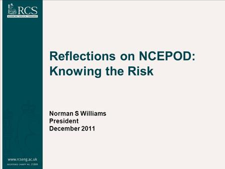 Reflections on NCEPOD: Knowing the Risk Norman S Williams President December 2011.